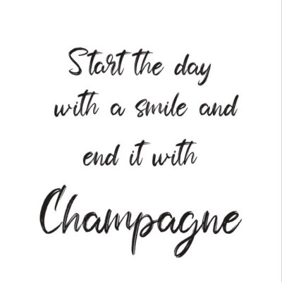 start the day whit a smile and end it with champagne